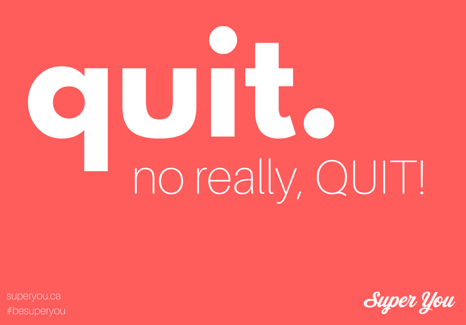Quit. No really, QUIT!