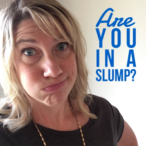 In a slump? Here's what to do!