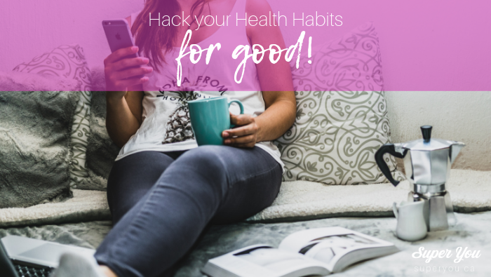 How to Hack your Health Habits (for good)