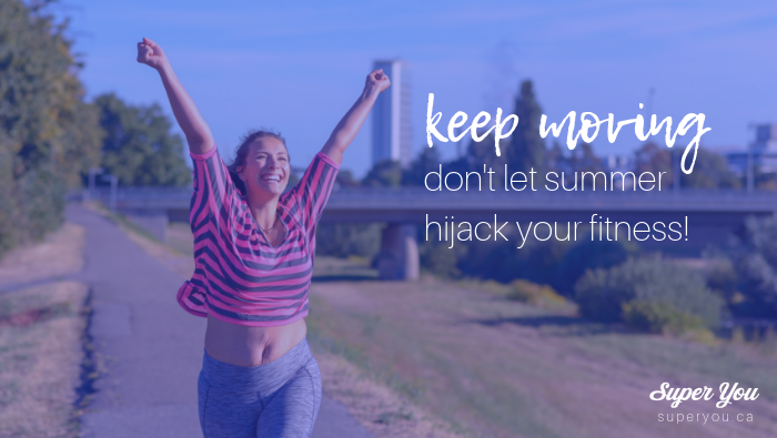 Keep Moving: Don't Let Summer Hijack your Fitness!