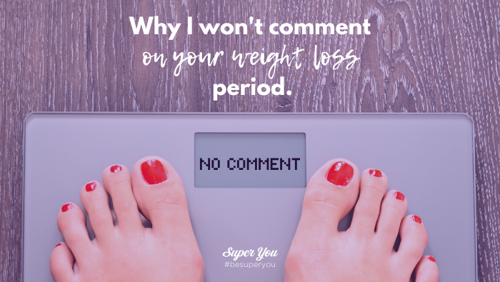 Why I Won't Comment on Your Weight Loss. Period.