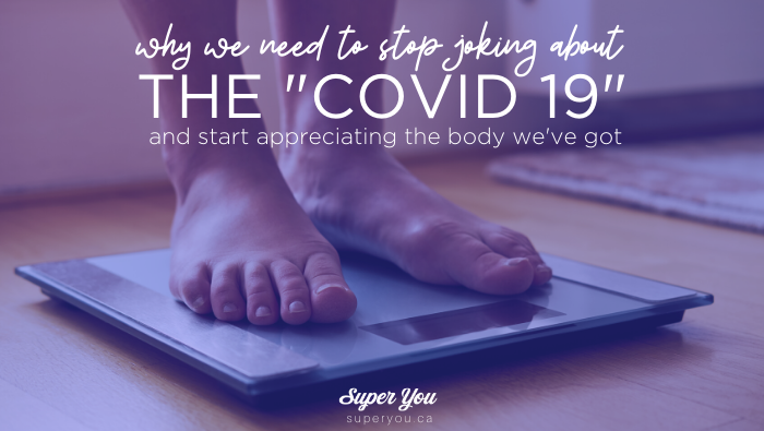 "Why we need to stop joking about the ""Covid 19"" (and start appreciating the body we've got)"