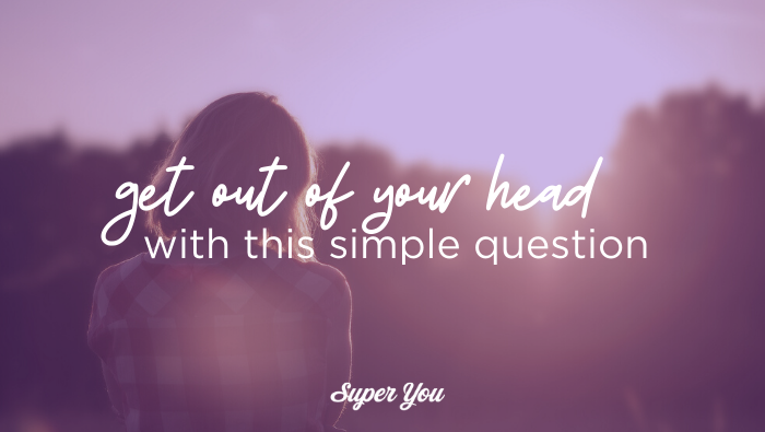 Get out of your head with this simple question.