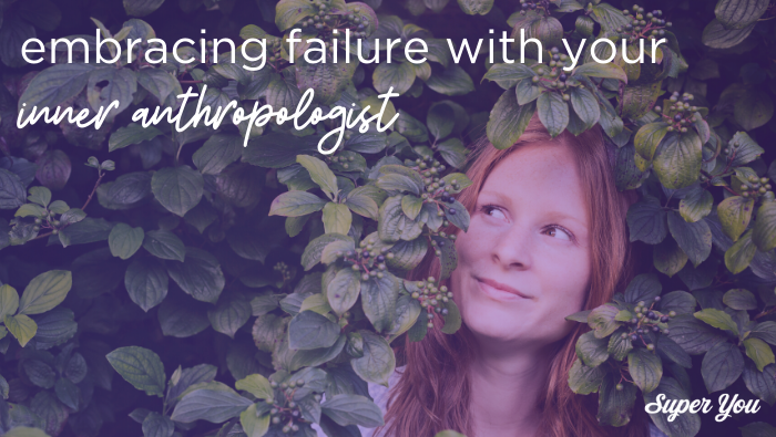 Embracing failures with your inner anthropologist