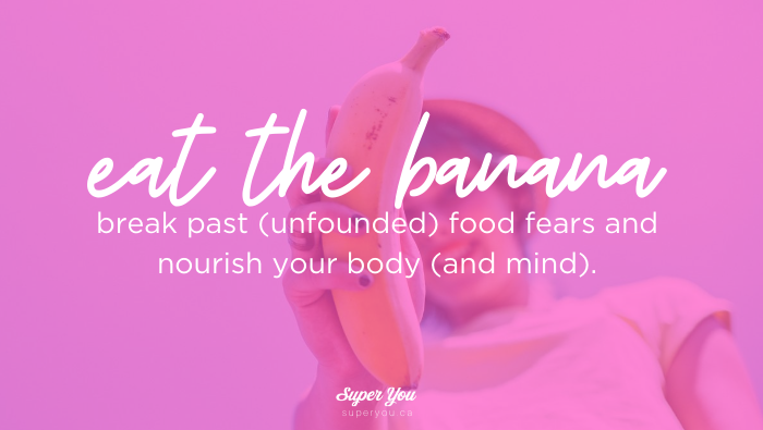 Eat the banana: how to break past (unfounded) food fears and nourish your body (and mind).