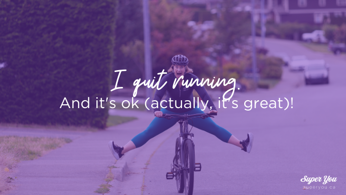 I quit running. And it's ok (actually, it's great)!
